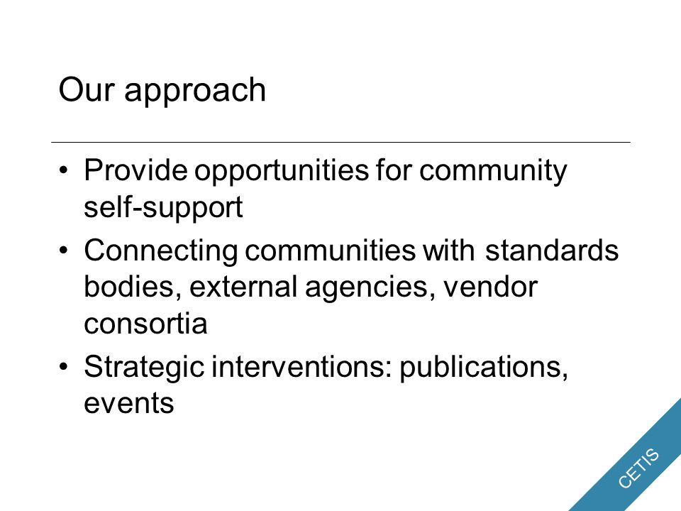 CETIS Our approach Provide opportunities for community self-support Connecting communities with standards bodies, external agencies, vendor consortia Strategic interventions: publications, events