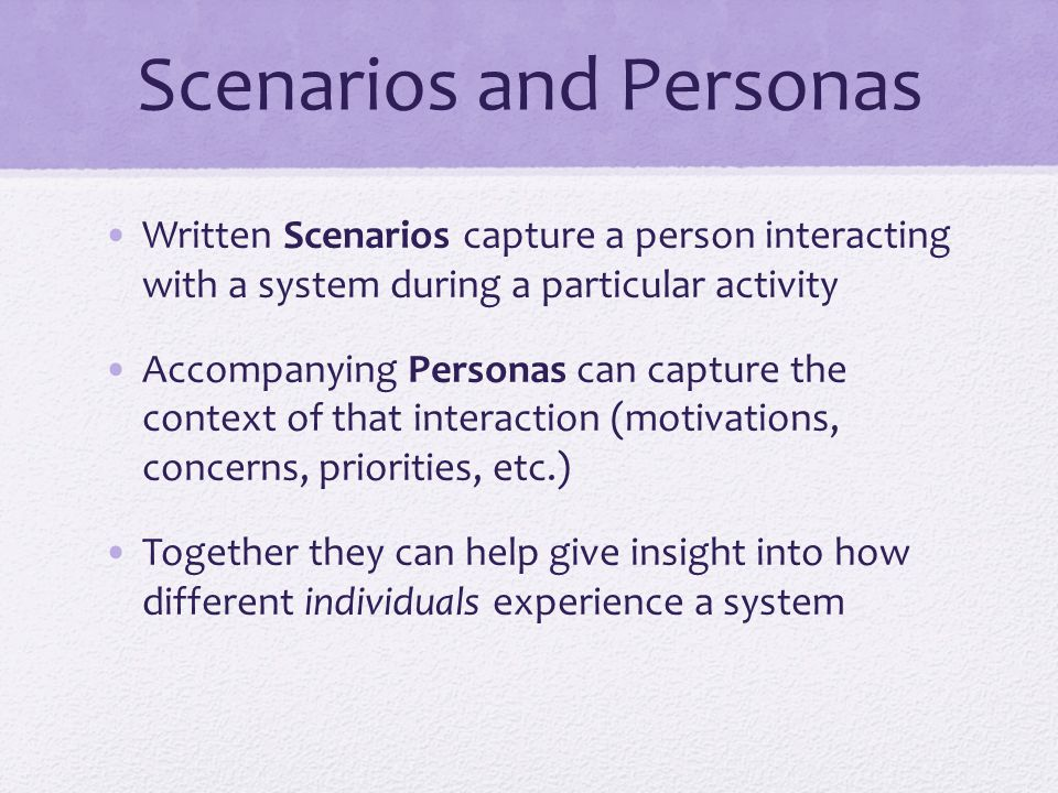 Scenarios and Personas Written Scenarios capture a person interacting with a system during a particular activity Accompanying Personas can capture the context of that interaction (motivations, concerns, priorities, etc.) Together they can help give insight into how different individuals experience a system
