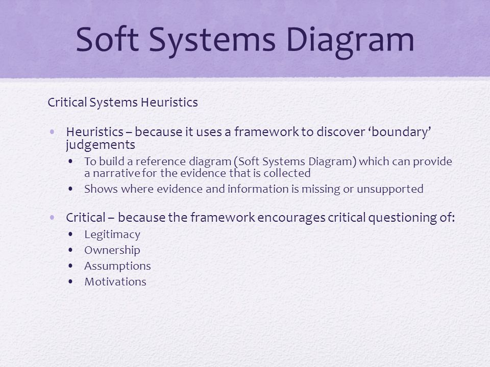 Soft Systems Diagram Critical Systems Heuristics Heuristics – because it uses a framework to discover 'boundary' judgements To build a reference diagram (Soft Systems Diagram) which can provide a narrative for the evidence that is collected Shows where evidence and information is missing or unsupported Critical – because the framework encourages critical questioning of: Legitimacy Ownership Assumptions Motivations