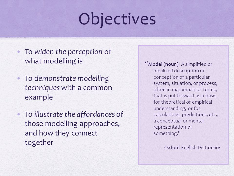 Objectives Model (noun): A simplified or idealized description or conception of a particular system, situation, or process, often in mathematical terms, that is put forward as a basis for theoretical or empirical understanding, or for calculations, predictions, etc.; a conceptual or mental representation of something. Oxford English Dictionary To widen the perception of what modelling is To demonstrate modelling techniques with a common example To illustrate the affordances of those modelling approaches, and how they connect together