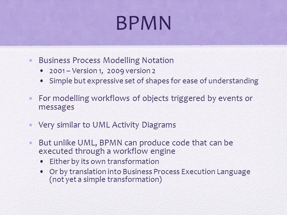 BPMN Business Process Modelling Notation 2001 – Version 1, 2009 version 2 Simple but expressive set of shapes for ease of understanding For modelling workflows of objects triggered by events or messages Very similar to UML Activity Diagrams But unlike UML, BPMN can produce code that can be executed through a workflow engine Either by its own transformation Or by translation into Business Process Execution Language (not yet a simple transformation)