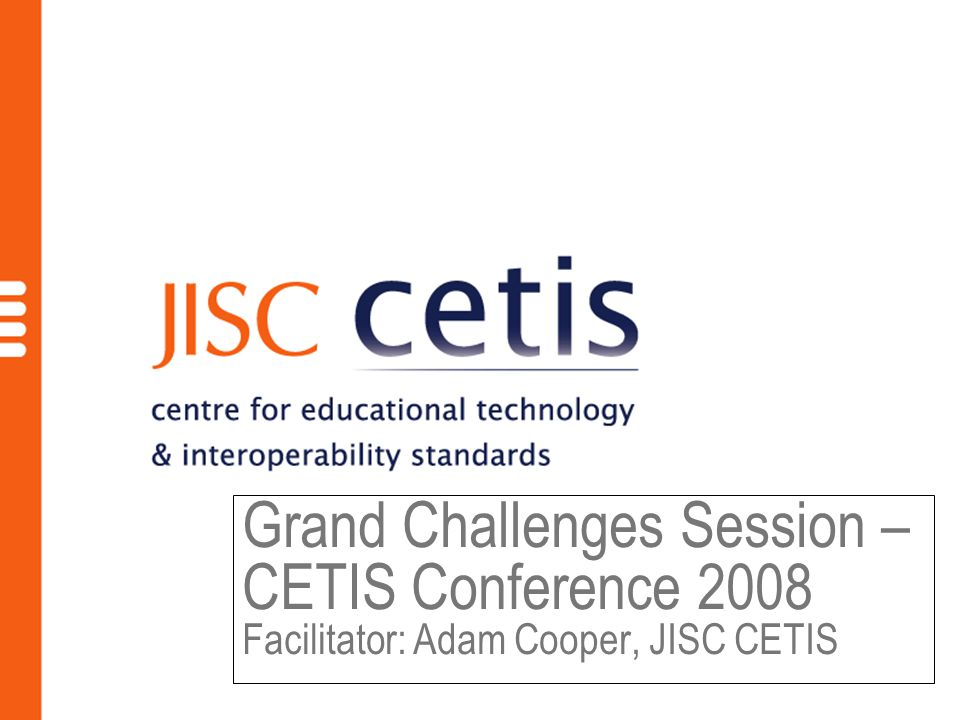 Grand Challenges Session – CETIS Conference 2008 Facilitator: Adam Cooper, JISC CETIS