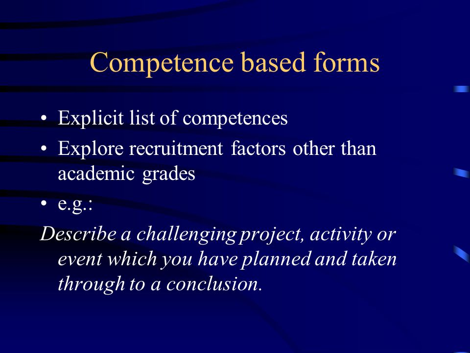 Competence based forms Explicit list of competences Explore recruitment factors other than academic grades e.g.: Describe a challenging project, activity or event which you have planned and taken through to a conclusion.