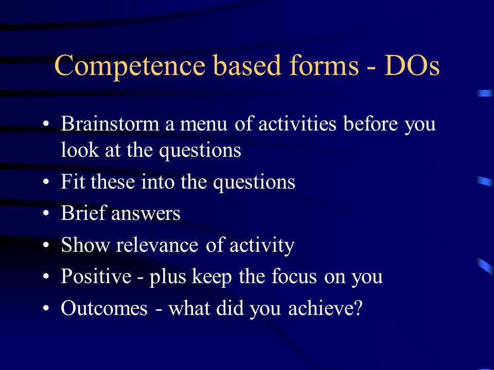 Competence based forms - DOs Brainstorm a menu of activities before you look at the questions Fit these into the questions Brief answers Show relevance of activity Positive - plus keep the focus on you Outcomes - what did you achieve