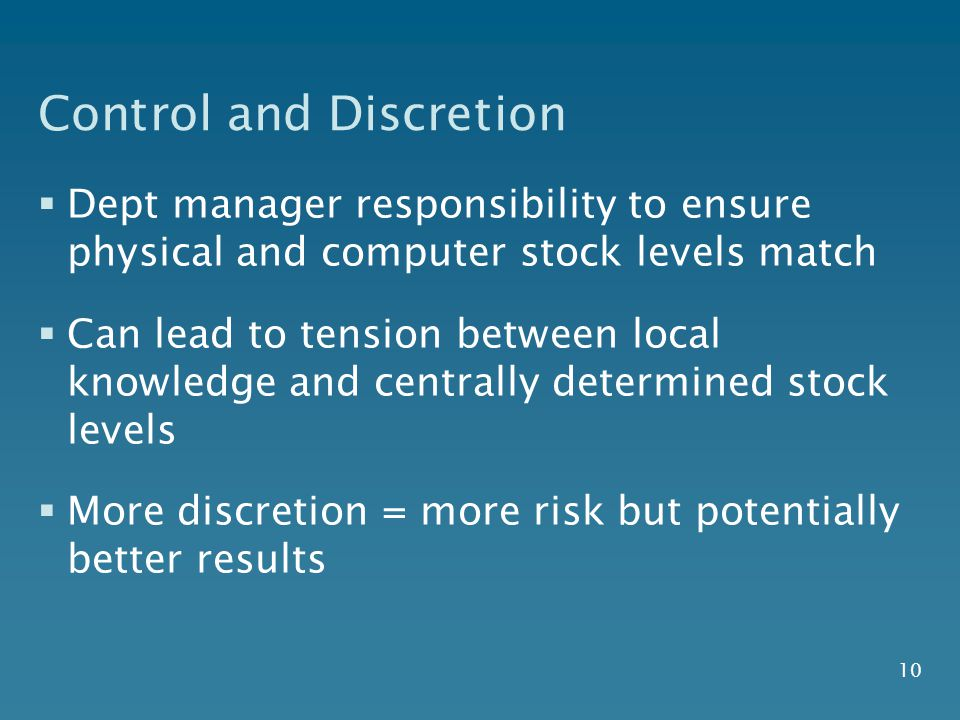 10 Control and Discretion  Dept manager responsibility to ensure physical and computer stock levels match  Can lead to tension between local knowledge and centrally determined stock levels  More discretion = more risk but potentially better results