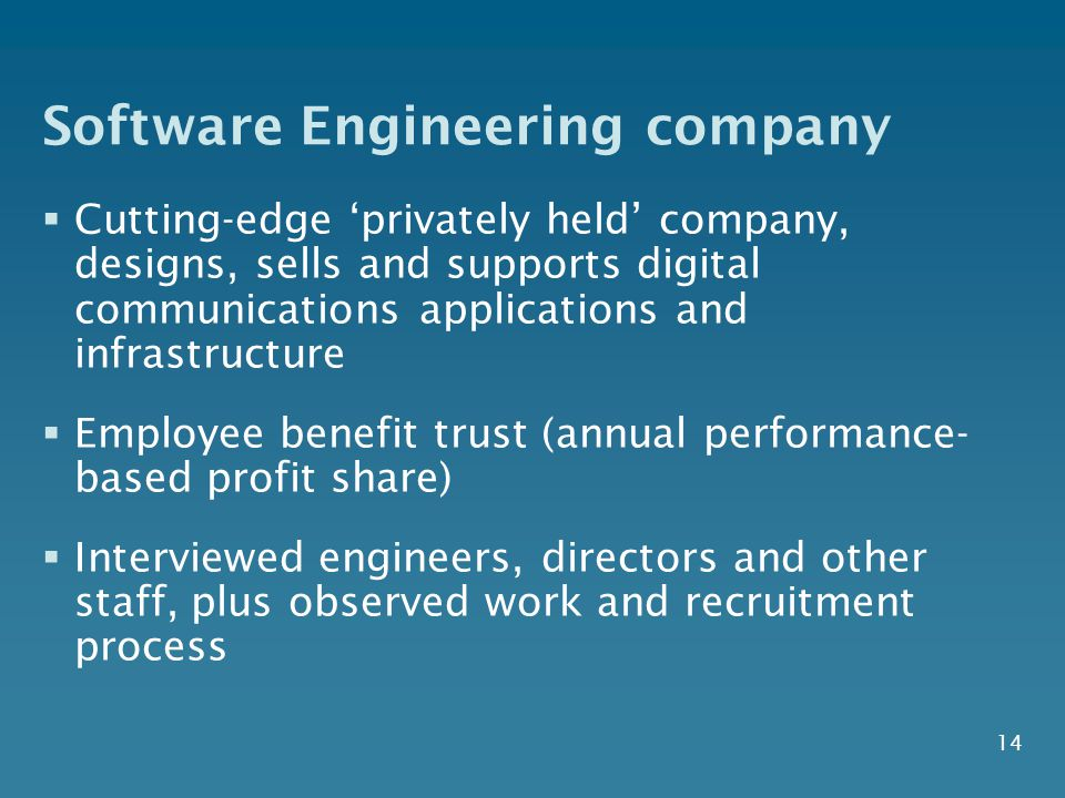 14 Software Engineering company  Cutting-edge 'privately held' company, designs, sells and supports digital communications applications and infrastructure  Employee benefit trust (annual performance- based profit share)  Interviewed engineers, directors and other staff, plus observed work and recruitment process