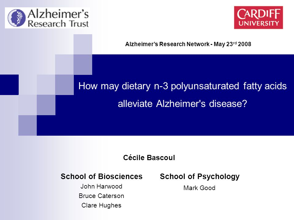 School of Biosciences John Harwood Bruce Caterson Clare Hughes How may dietary n-3 polyunsaturated fatty acids alleviate Alzheimer s disease.