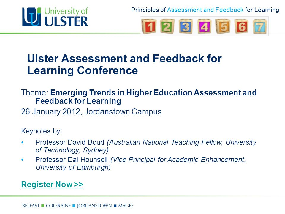 Principles of Assessment and Feedback for Learning Ulster Assessment and Feedback for Learning Conference Theme: Emerging Trends in Higher Education Assessment and Feedback for Learning 26 January 2012, Jordanstown Campus Keynotes by: Professor David Boud (Australian National Teaching Fellow, University of Technology, Sydney) Professor Dai Hounsell (Vice Principal for Academic Enhancement, University of Edinburgh) Register Now >>