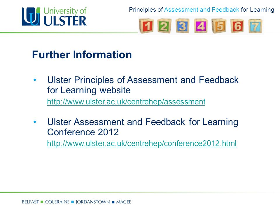 Principles of Assessment and Feedback for Learning Further Information Ulster Principles of Assessment and Feedback for Learning website http://www.ulster.ac.uk/centrehep/assessment Ulster Assessment and Feedback for Learning Conference 2012 http://www.ulster.ac.uk/centrehep/conference2012.html