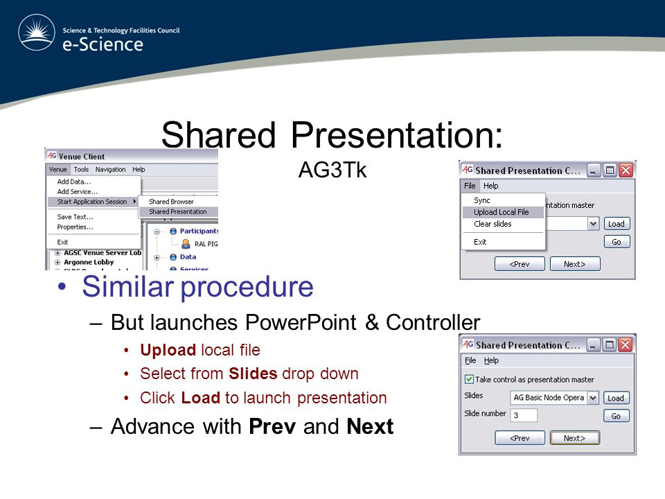 Shared Presentation: AG3Tk Similar procedure –But launches PowerPoint & Controller Upload local file Select from Slides drop down Click Load to launch presentation –Advance with Prev and Next
