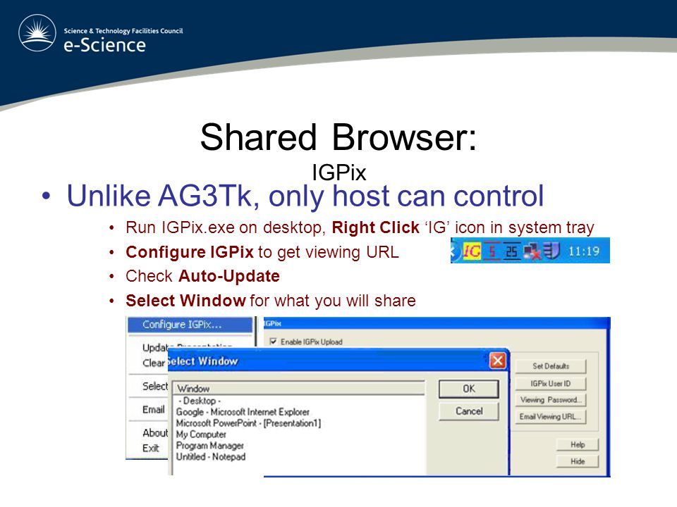 Shared Browser: IGPix Unlike AG3Tk, only host can control Run IGPix.exe on desktop, Right Click 'IG' icon in system tray Configure IGPix to get viewing URL Check Auto-Update Select Window for what you will share