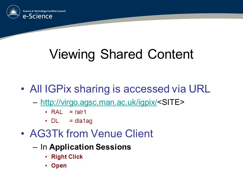 Viewing Shared Content All IGPix sharing is accessed via URL –http://virgo.agsc.man.ac.uk/igpix/ http://virgo.agsc.man.ac.uk/igpix/ RAL= ralr1 DL = dla1ag AG3Tk from Venue Client –In Application Sessions Right Click Open