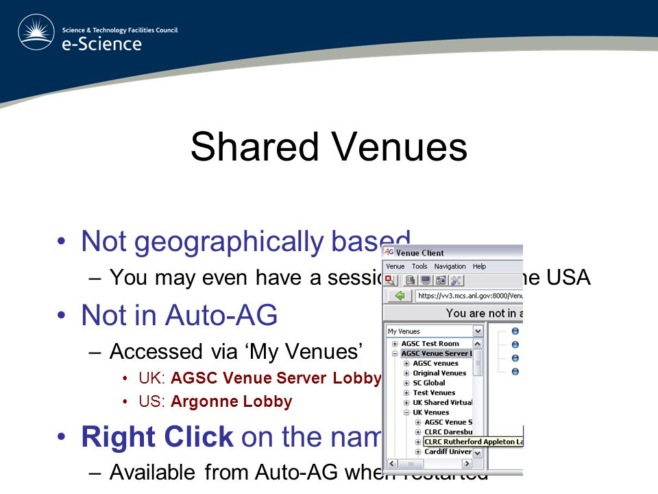 Shared Venues Not geographically based –You may even have a session booked in the USA Not in Auto-AG –Accessed via 'My Venues' UK: AGSC Venue Server Lobby US: Argonne Lobby Right Click on the name and Add –Available from Auto-AG when restarted