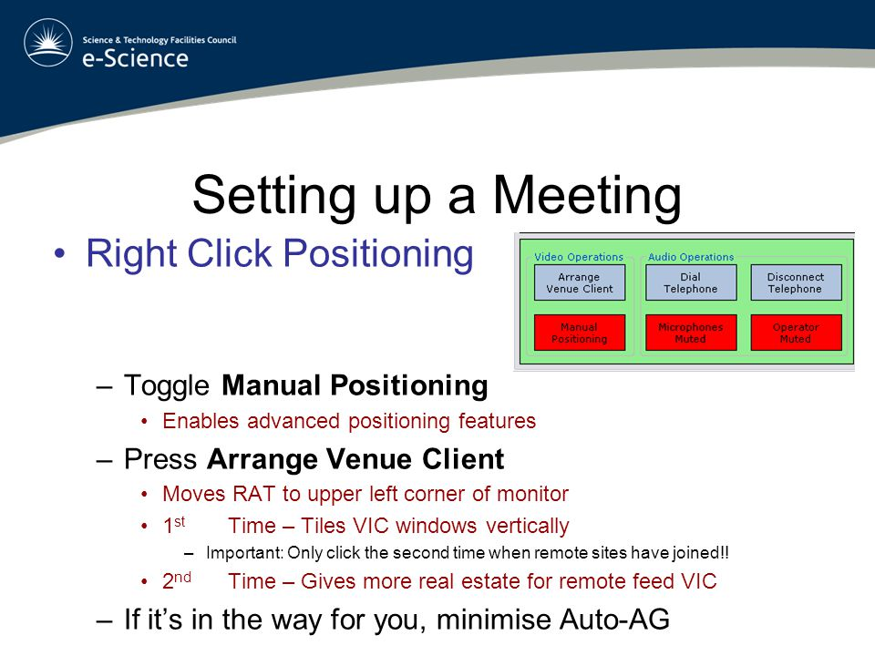 Setting up a Meeting Click in empty VIC window space –Un-mutes all feeds Left Click a desired feed –This will open a new window Right Click to position –Feed will disappear Remote feeds re-appear on central projector Local feeds are tiled vertically on the right projector Up to SIX remote feeds can be placed
