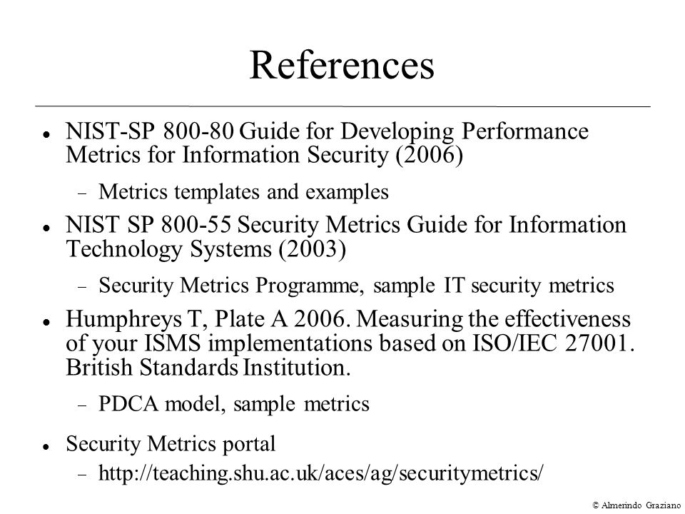 © Almerindo Graziano References NIST-SP Guide for Developing Performance Metrics for Information Security (2006)‏  Metrics templates and examples NIST SP Security Metrics Guide for Information Technology Systems (2003)‏  Security Metrics Programme, sample IT security metrics Humphreys T, Plate A 2006.
