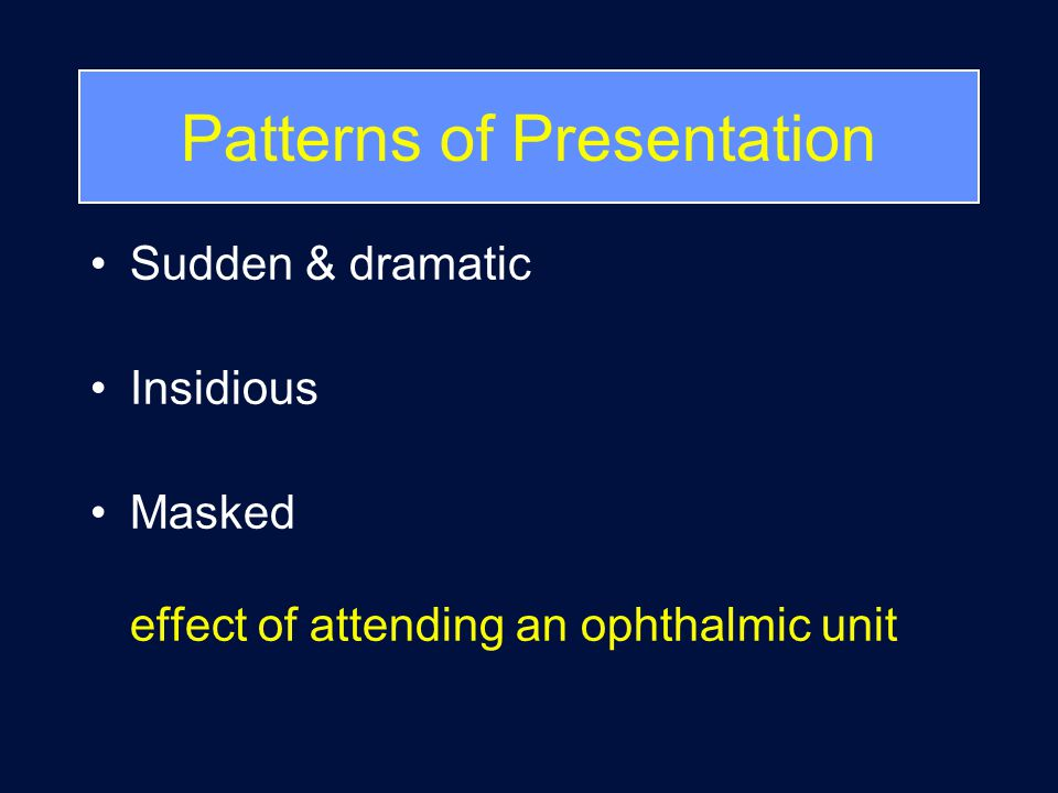 Patterns of Presentation Sudden & dramatic Insidious Masked effect of attending an ophthalmic unit