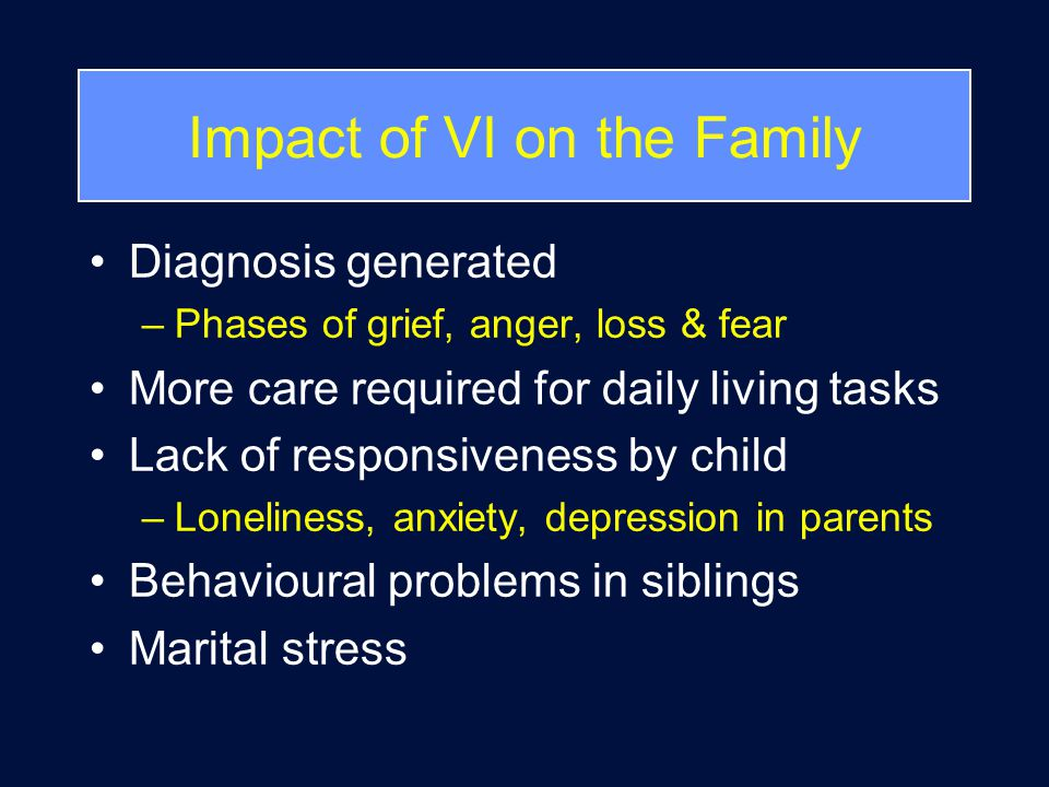 Impact of VI on the Family Diagnosis generated –Phases of grief, anger, loss & fear More care required for daily living tasks Lack of responsiveness by child –Loneliness, anxiety, depression in parents Behavioural problems in siblings Marital stress