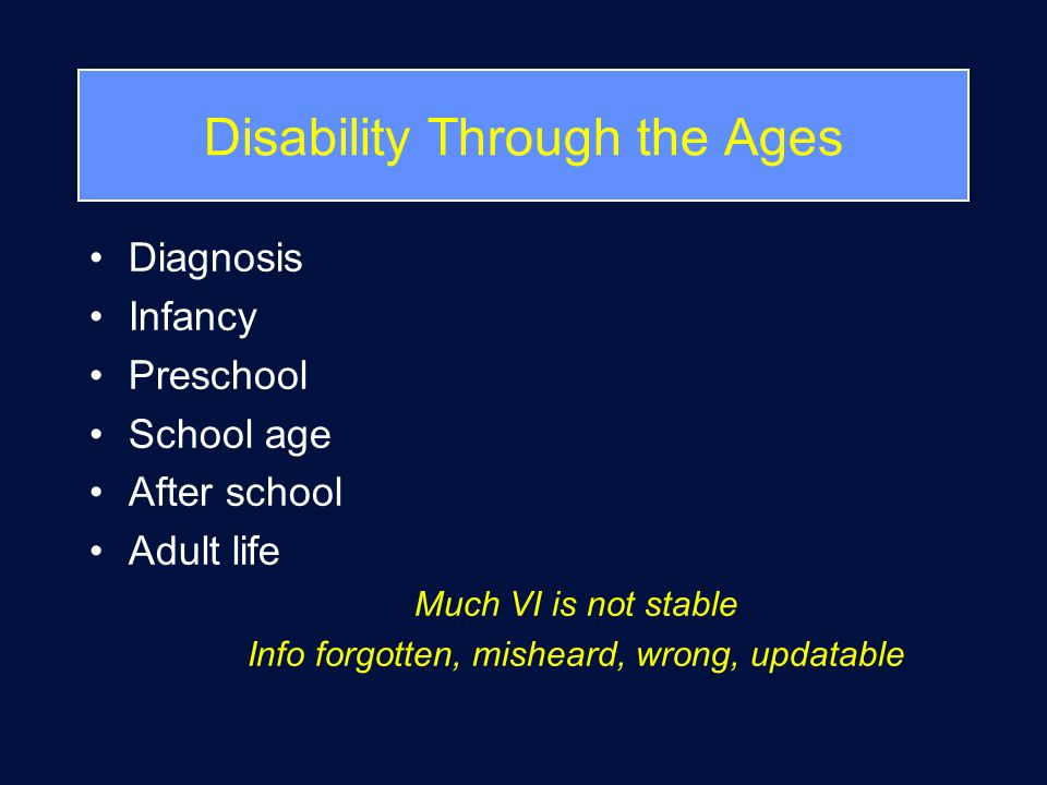 Disability Through the Ages Diagnosis Infancy Preschool School age After school Adult life Much VI is not stable Info forgotten, misheard, wrong, updatable