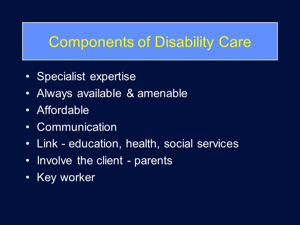 Components of Disability Care Specialist expertise Always available & amenable Affordable Communication Link - education, health, social services Involve the client - parents Key worker