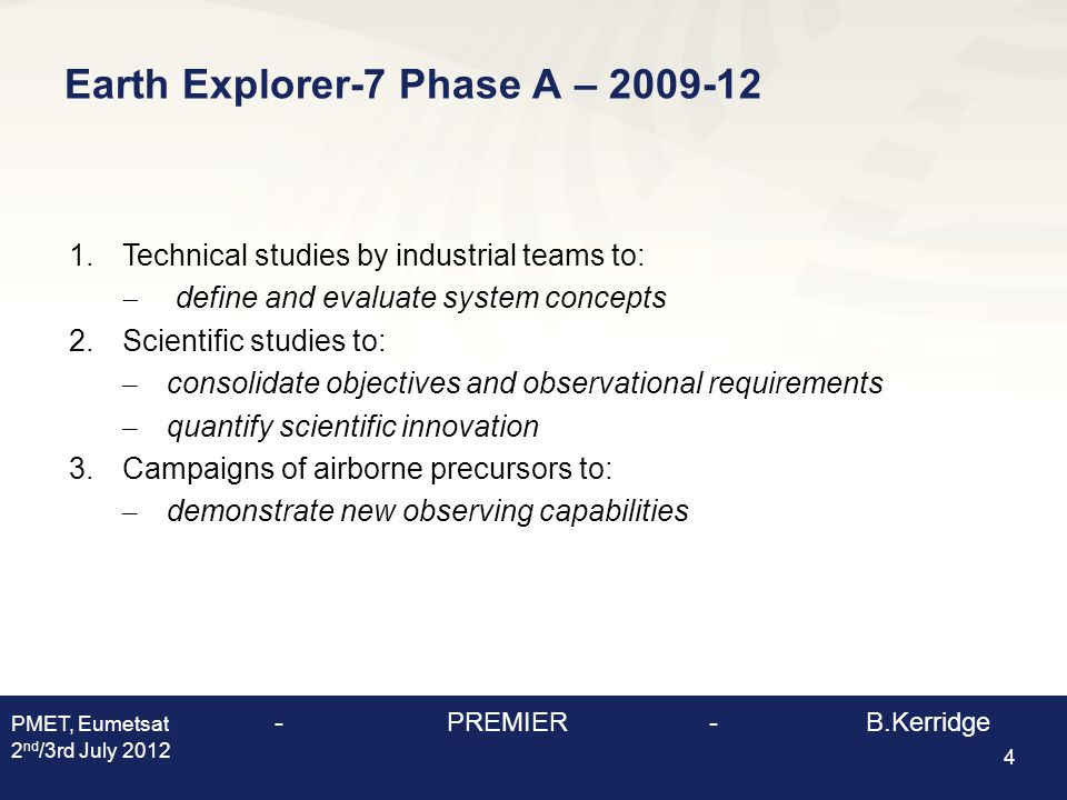 Earth Explorer-7 Phase A – 2009-12 4 1.Technical studies by industrial teams to:  define and evaluate system concepts 2.Scientific studies to: – consolidate objectives and observational requirements – quantify scientific innovation 3.Campaigns of airborne precursors to: – demonstrate new observing capabilities PMET, Eumetsat - PREMIER - B.Kerridge 2 nd /3rd July 2012