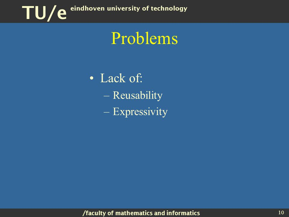 / faculty of mathematics and informatics TU/e eindhoven university of technology 10 Problems Lack of: –Reusability –Expressivity