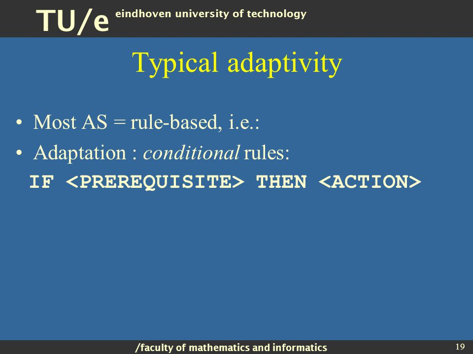 / faculty of mathematics and informatics TU/e eindhoven university of technology 19 Typical adaptivity Most AS = rule-based, i.e.: Adaptation : conditional rules: IF THEN