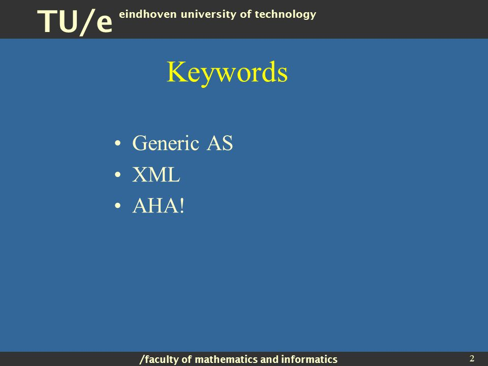 / faculty of mathematics and informatics TU/e eindhoven university of technology 2 Keywords Generic AS XML AHA!