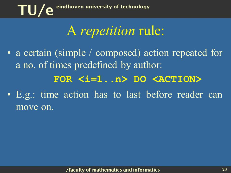 / faculty of mathematics and informatics TU/e eindhoven university of technology 23 A repetition rule: a certain (simple / composed) action repeated for a no.