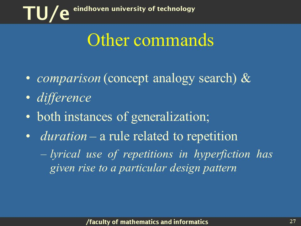 / faculty of mathematics and informatics TU/e eindhoven university of technology 27 Other commands comparison (concept analogy search) & difference both instances of generalization; duration – a rule related to repetition –lyrical use of repetitions in hyperfiction has given rise to a particular design pattern