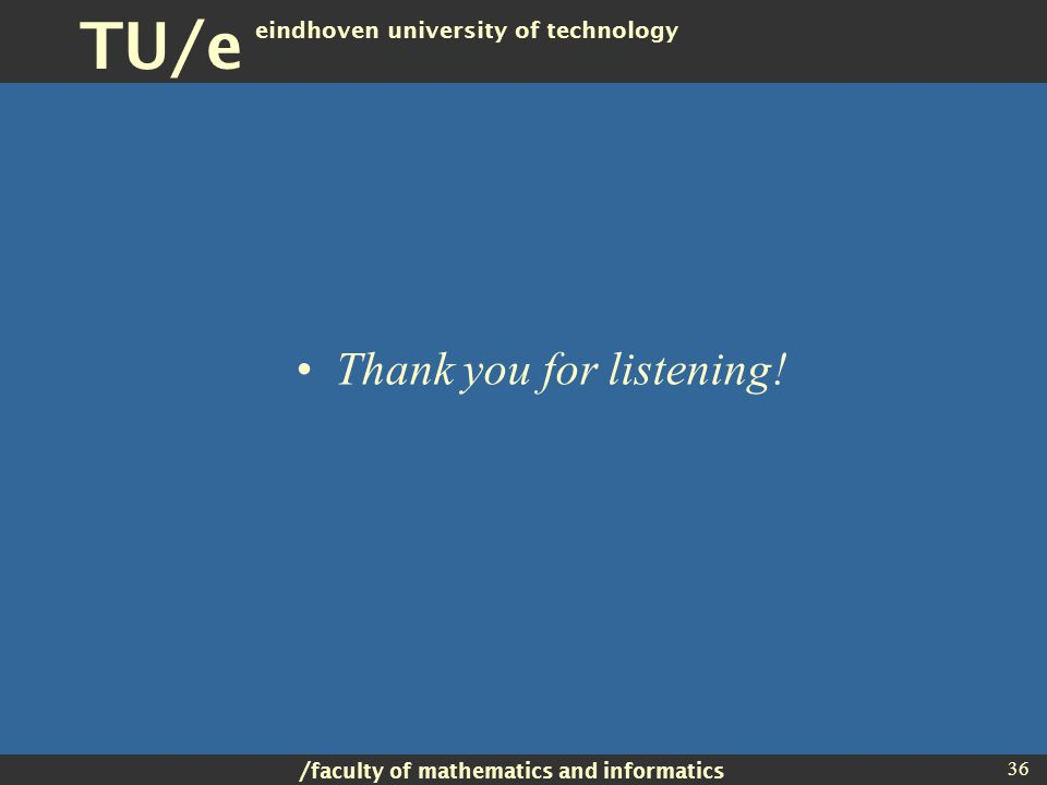 / faculty of mathematics and informatics TU/e eindhoven university of technology 36 Thank you for listening!