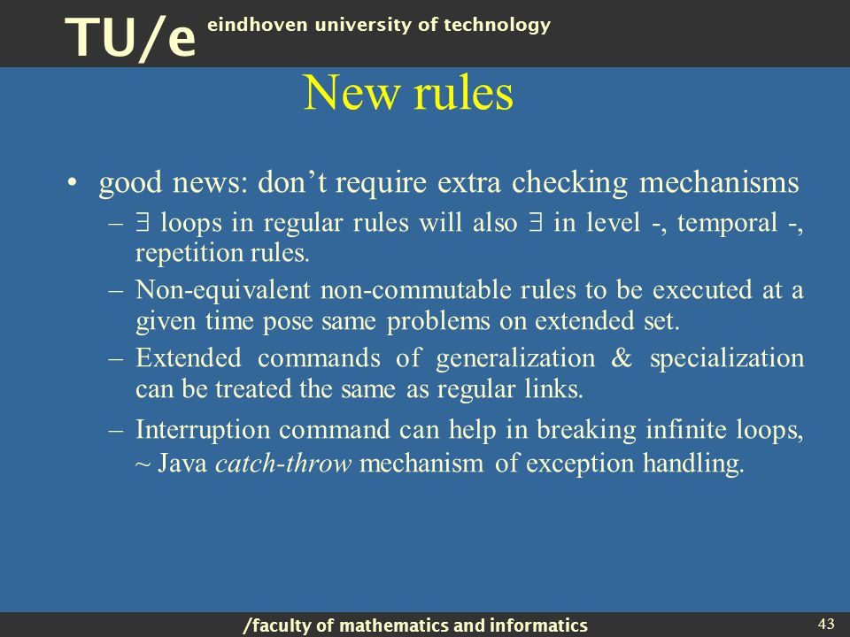 / faculty of mathematics and informatics TU/e eindhoven university of technology 43 New rules good news: don't require extra checking mechanisms –  loops in regular rules will also  in level -, temporal -, repetition rules.