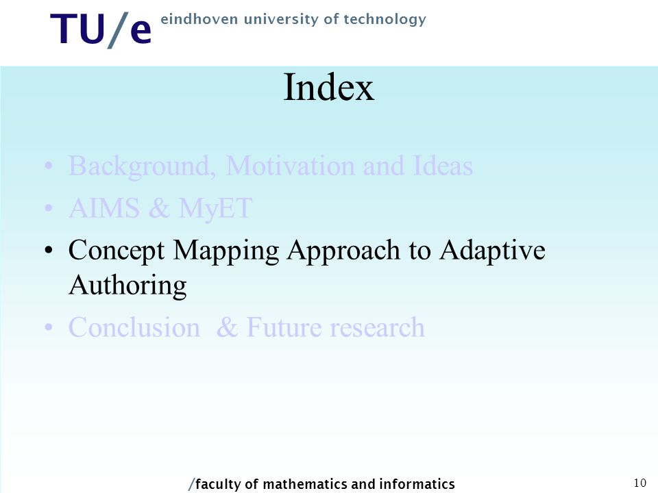 / faculty of mathematics and informatics TU/e eindhoven university of technology 10 Index Background, Motivation and Ideas AIMS & MyET Concept Mapping Approach to Adaptive Authoring Conclusion & Future research