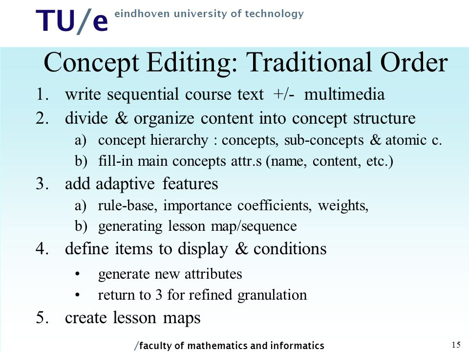 / faculty of mathematics and informatics TU/e eindhoven university of technology 15 Concept Editing: Traditional Order 1.write sequential course text +/- multimedia 2.divide & organize content into concept structure a)concept hierarchy : concepts, sub-concepts & atomic c.