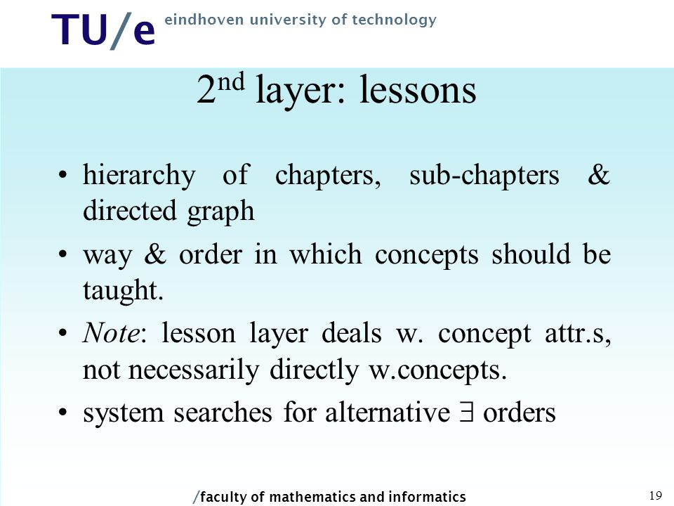 / faculty of mathematics and informatics TU/e eindhoven university of technology 19 2 nd layer: lessons hierarchy of chapters, sub-chapters & directed graph way & order in which concepts should be taught.