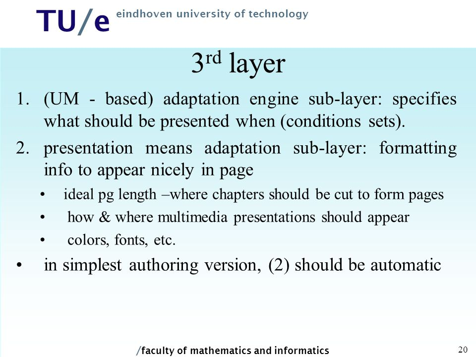 / faculty of mathematics and informatics TU/e eindhoven university of technology 20 3 rd layer 1.(UM - based) adaptation engine sub-layer: specifies what should be presented when (conditions sets).
