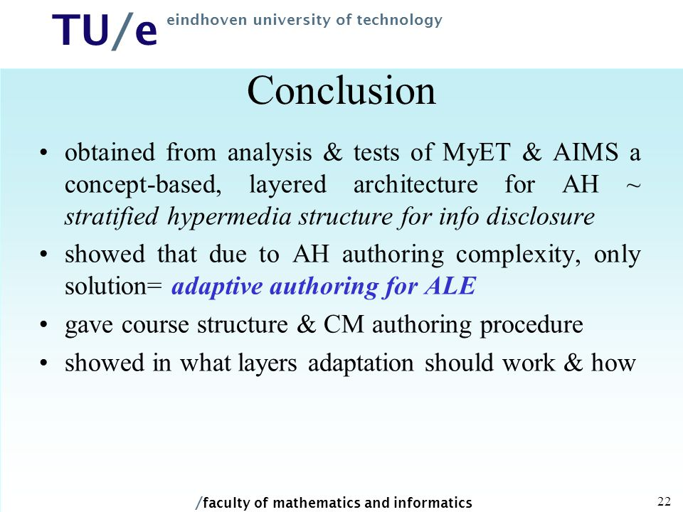 / faculty of mathematics and informatics TU/e eindhoven university of technology 22 Conclusion obtained from analysis & tests of MyET & AIMS a concept-based, layered architecture for AH ~ stratified hypermedia structure for info disclosure showed that due to AH authoring complexity, only solution= adaptive authoring for ALE gave course structure & CM authoring procedure showed in what layers adaptation should work & how