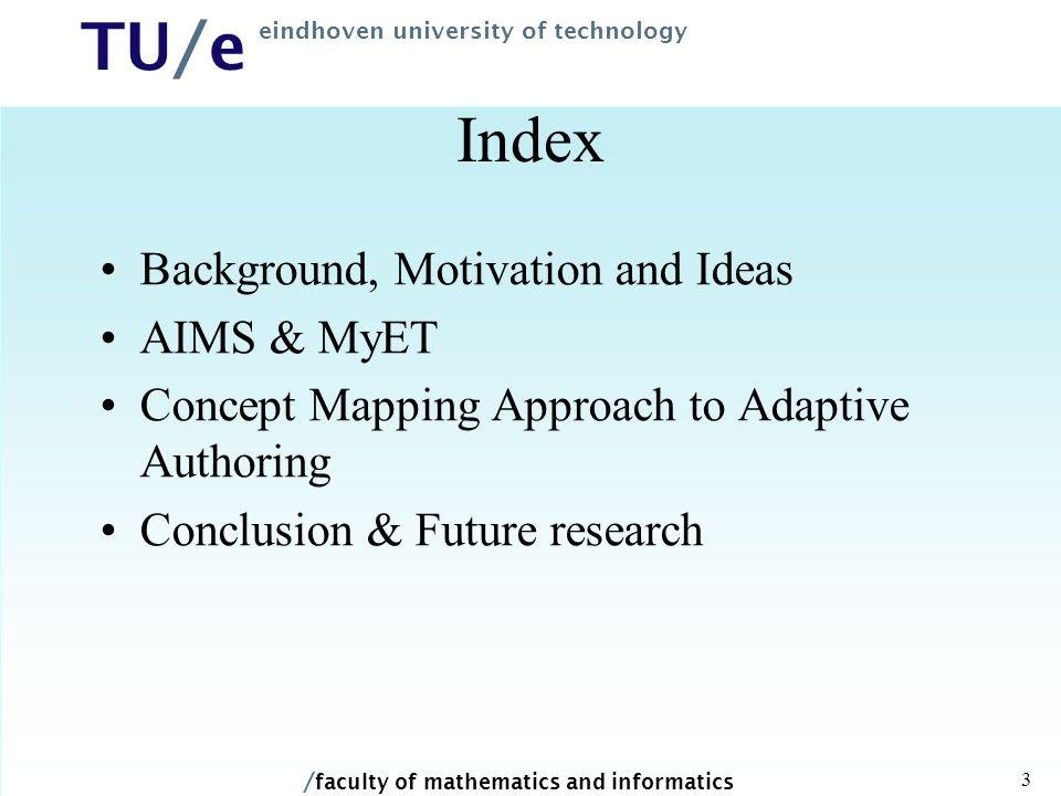 / faculty of mathematics and informatics TU/e eindhoven university of technology 3 Index Background, Motivation and Ideas AIMS & MyET Concept Mapping Approach to Adaptive Authoring Conclusion & Future research