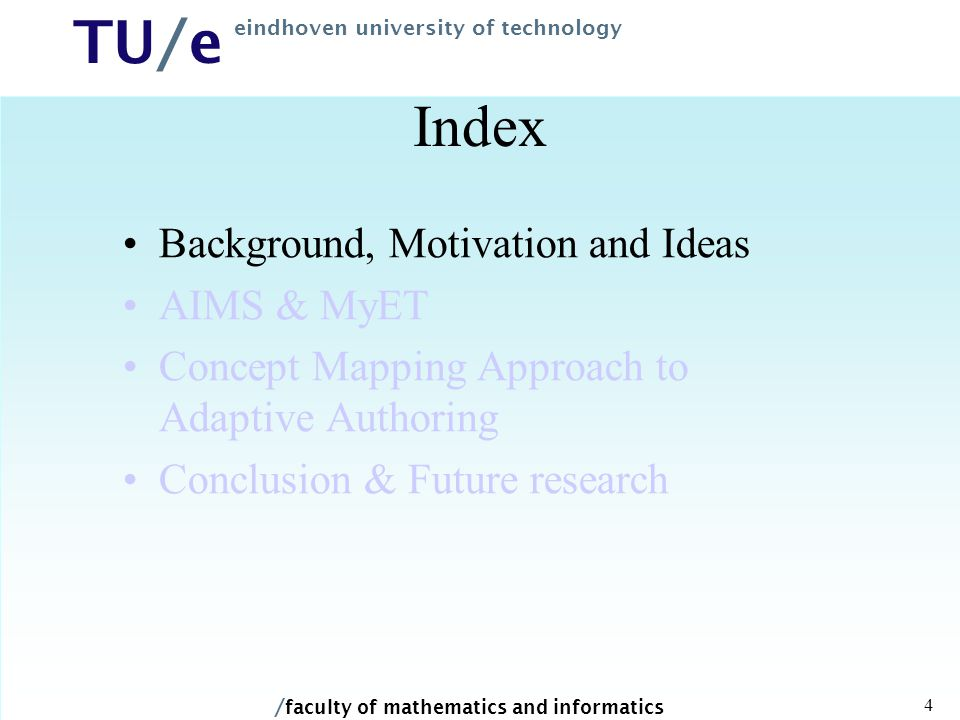 / faculty of mathematics and informatics TU/e eindhoven university of technology 4 Index Background, Motivation and Ideas AIMS & MyET Concept Mapping Approach to Adaptive Authoring Conclusion & Future research