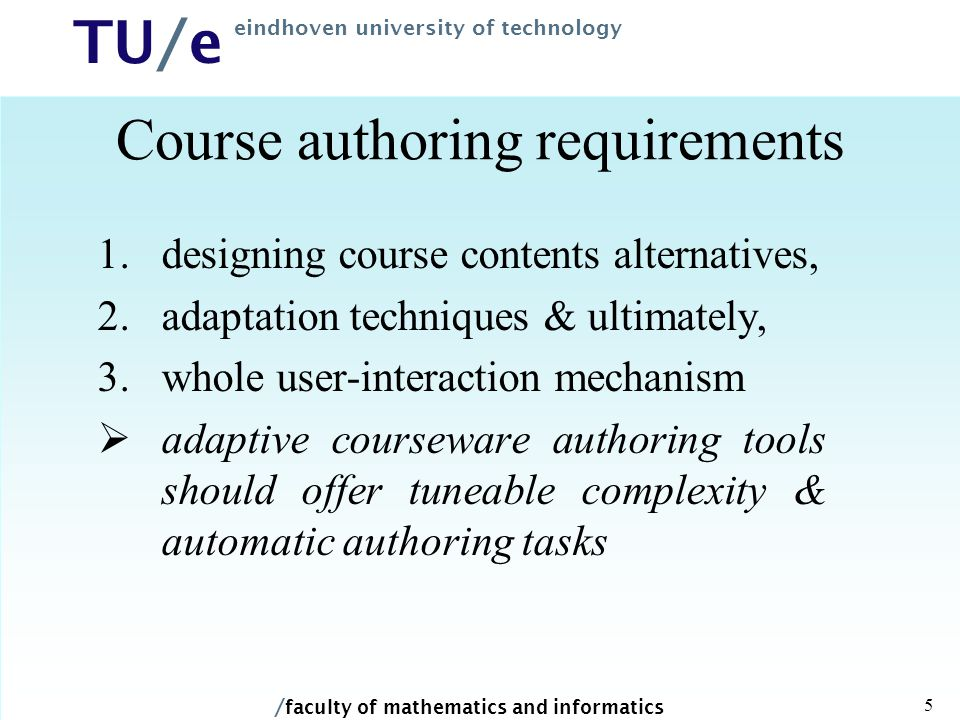 / faculty of mathematics and informatics TU/e eindhoven university of technology 5 Course authoring requirements 1.designing course contents alternatives, 2.adaptation techniques & ultimately, 3.whole user-interaction mechanism  adaptive courseware authoring tools should offer tuneable complexity & automatic authoring tasks