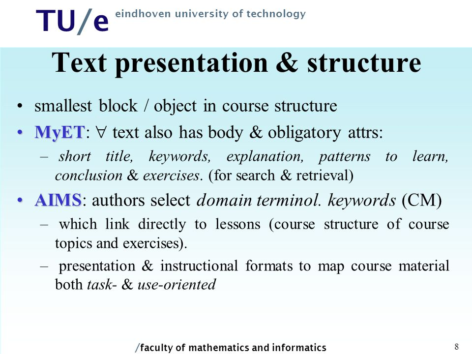 / faculty of mathematics and informatics TU/e eindhoven university of technology 8 Text presentation & structure smallest block / object in course structure MyETMyET:  text also has body & obligatory attrs: – short title, keywords, explanation, patterns to learn, conclusion & exercises.