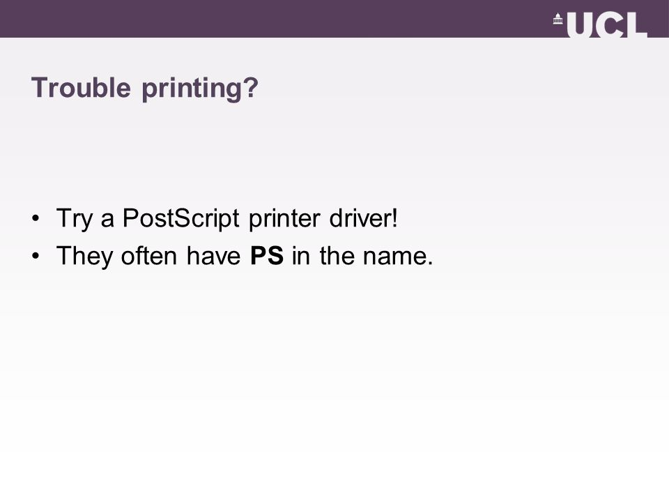 Trouble printing Try a PostScript printer driver! They often have PS in the name.