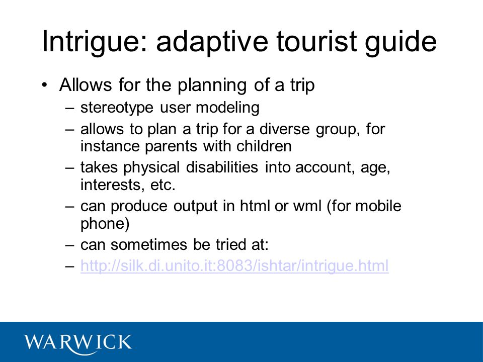 Intrigue: adaptive tourist guide Allows for the planning of a trip –stereotype user modeling –allows to plan a trip for a diverse group, for instance