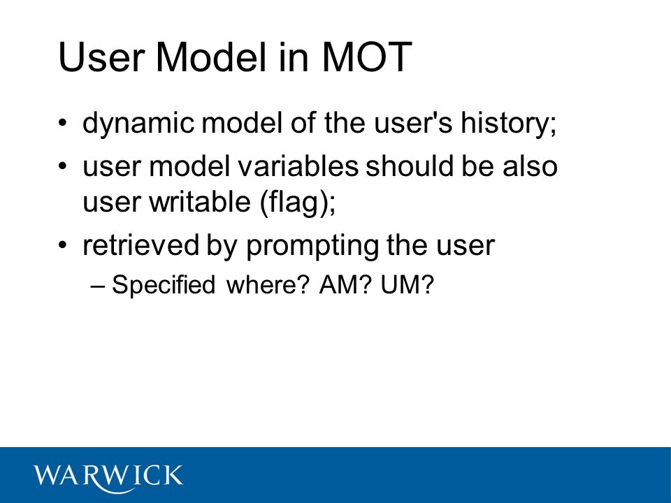 User Model in MOT dynamic model of the user s history; user model variables should be also user writable (flag); retrieved by prompting the user –Specified where.