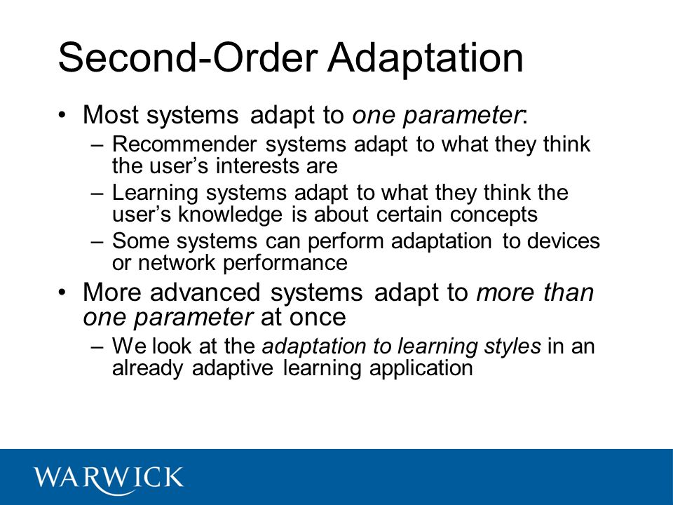 Second-Order Adaptation Most systems adapt to one parameter: –Recommender systems adapt to what they think the user's interests are –Learning systems adapt to what they think the user's knowledge is about certain concepts –Some systems can perform adaptation to devices or network performance More advanced systems adapt to more than one parameter at once –We look at the adaptation to learning styles in an already adaptive learning application