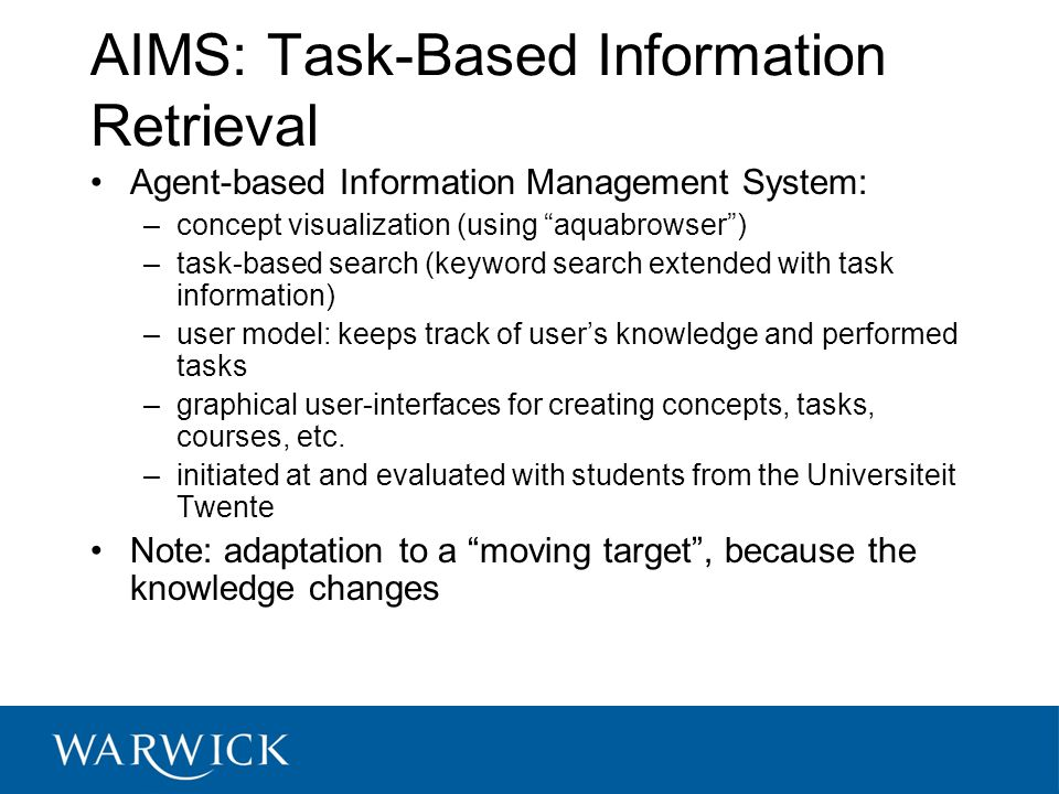 AIMS: Task-Based Information Retrieval Agent-based Information Management System: –concept visualization (using aquabrowser ) –task-based search (keyword search extended with task information) –user model: keeps track of user's knowledge and performed tasks –graphical user-interfaces for creating concepts, tasks, courses, etc.