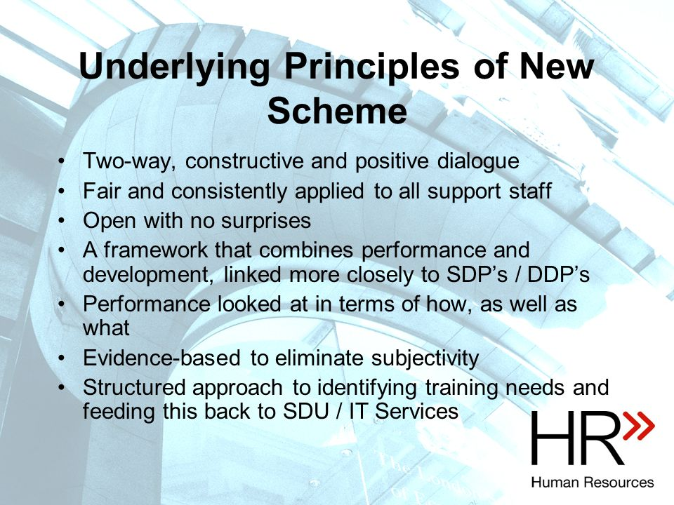 Underlying Principles of New Scheme Two-way, constructive and positive dialogue Fair and consistently applied to all support staff Open with no surprises A framework that combines performance and development, linked more closely to SDP's / DDP's Performance looked at in terms of how, as well as what Evidence-based to eliminate subjectivity Structured approach to identifying training needs and feeding this back to SDU / IT Services
