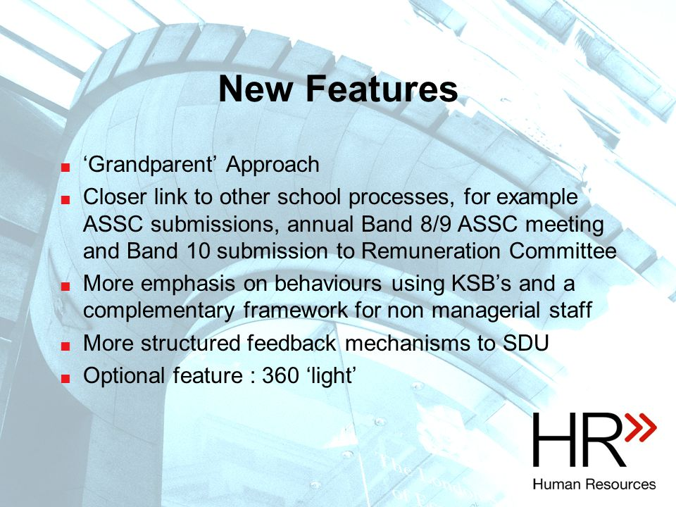 New Features  'Grandparent' Approach  Closer link to other school processes, for example ASSC submissions, annual Band 8/9 ASSC meeting and Band 10 submission to Remuneration Committee  More emphasis on behaviours using KSB's and a complementary framework for non managerial staff  More structured feedback mechanisms to SDU  Optional feature : 360 'light'