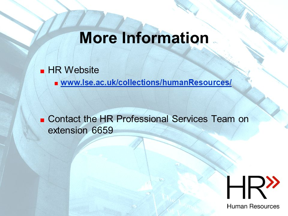 More Information  HR Website  www.lse.ac.uk/collections/humanResources/ www.lse.ac.uk/collections/humanResources/  Contact the HR Professional Services Team on extension 6659