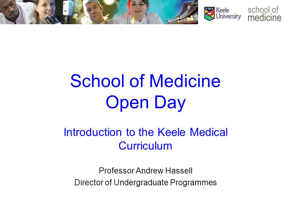 School of Medicine Open Day Introduction to the Keele Medical Curriculum Professor Andrew Hassell Director of Undergraduate Programmes
