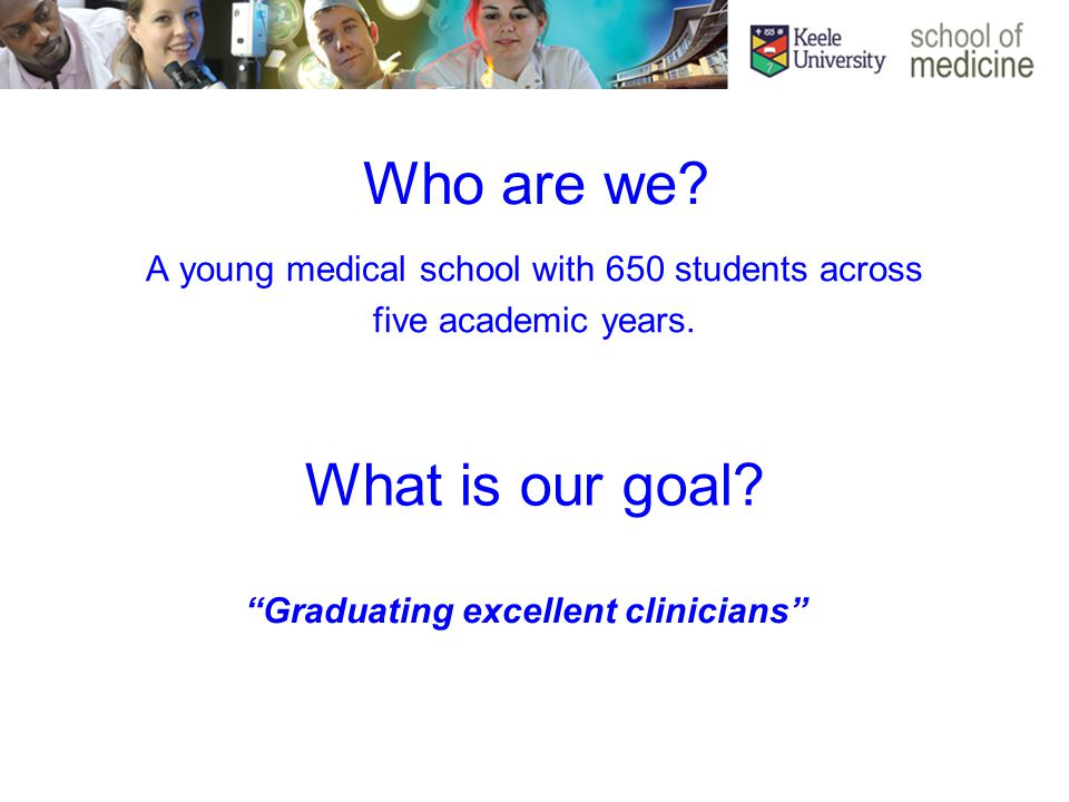 Who are we. A young medical school with 650 students across five academic years.